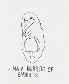 Some days you just feel like a burrito of sadness.