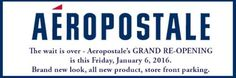 AEROPOSTALE GRAND RE-OPENING is this Friday, January 6. All new look, all new product. The wait is over. Shop here before you go anywhere else. Store front parking.