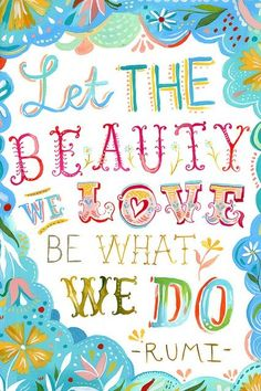 Let the beauty we love be what we do. Rumi