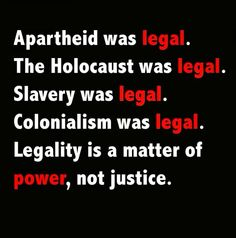 Apartheid was legal. The Holocaust was legal. Slavery was legal. Colonialism was legal. Legality is a matter of power, not justice. Remember this when Trump explains what he did was legal. Bien Dit, Apartheid, Thought Provoking, Slogan, Wise Words, Self, Inspirational Quotes, Positivity, Motivation