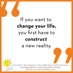 """If you want to change your life, you firsth ave to construct a new reality"" -Shawn Achor, BEFORE HAPPINESS -  learn more at beforehappiness.com"