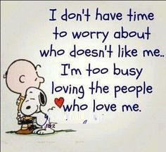 I don't have time to worry about who doesn't like me... I'm too busy loving the people who love me