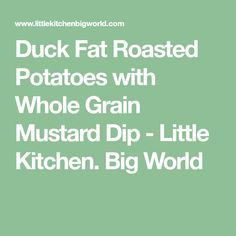 Duck Fat Roasted Potatoes with Whole Grain Mustard Dip - Little Kitchen. Big World