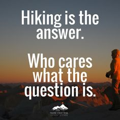 Hiking is the answer. Who cares what the question is. -humor