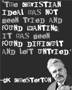"""G.K. Chesterton """"The Christian ideal has not been tried and found wanting; it has been found difficult and left untried."""""""