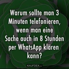 Warum sollte man 3 Minuten telefonieren, wenn man eine Sache auch in 8 Stunden per WhatsApp klären kann?