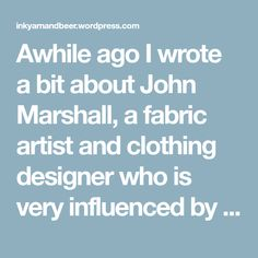 Awhile ago I wrote a bit about John Marshall, a fabric artist and clothing designer who is very influenced by traditional Japanese clothing and dyeing.  He is the author of an excellent book on tra…