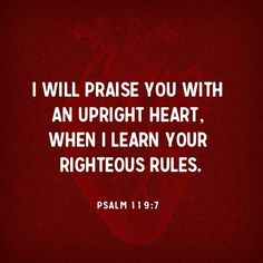 I will praise you with an upright heart, when I learn your righteous rules. http://bible.com/59/psa.119.7.ESV