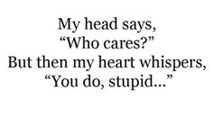 """My head says 'Who cares?' But then my heart whispers, 'You do, stupid..."" -- Charles Bukowski"