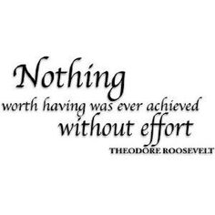 Nothing worth having was ever achieved without effort. ~ Theodore Roosevelt