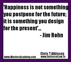 """""""Happiness is not something you postpone for the future; it is something you design for the present"""" - Jim Rohn Inspirational Picture Quote https://www.facebook.com/252651608167346/posts/316136921818814"""