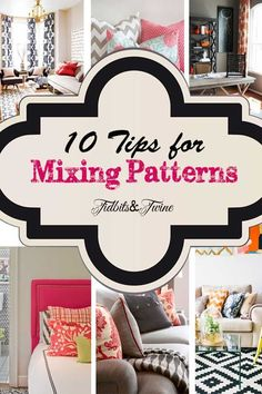 10 Tips for Mixing Patterns: 1. Work with odd number of patterns 2. Use varying scales of pattern 3. Large patterns on large pieces, small on small 4. Look for a large pattern that incorporates all of your colors 5. Can use it even in monochromatic room 6. Consider adding a solid 7. Group similar pattern styles 8. Balance patterns in the space 9. Stick with a consistent hue 10. Don't be afraid to break the rules!
