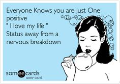 "Everyone Knows you are just One positive "" I love my life "" Status away from a nervous breakdown"