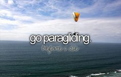 Go paragliding.... with someone so I won't die xD