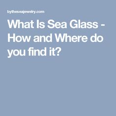 What Is Sea Glass - How and Where do you find it?