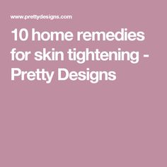 10 home remedies for skin tightening - Pretty Designs