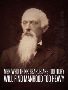 Men who think beards are too itchy will find manhood too heavy. :D A million kinds of love for this.