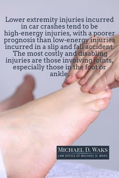 Lower extremity injuries incurred in car crashes tend to be high-energy injuries, with a poorer prognosis than low-energy injuries incurred in a slip and fall accident.  The most costly and disabling injuries are those involving joints, especially those in the foot or ankle.