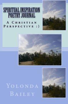 Spiritual Inspiration Poetry Journal: A Christian Perspective :) by Yolonda Bailey, http://www.amazon.com/dp/B006SBIPV6/ref=cm_sw_r_pi_dp_tfbvsb02J2CR6