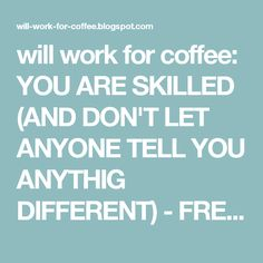 will work for coffee: YOU ARE SKILLED (AND DON'T LET ANYONE TELL YOU ANYTHIG DIFFERENT) - FREE WORKSHEET!
