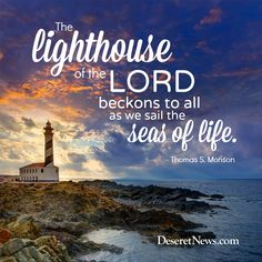 "LDS General Conference. President Monson: ""The lighthouse of the Lord beckons to all as we sail the seas of life."" #ldsconf #lds #quotes"