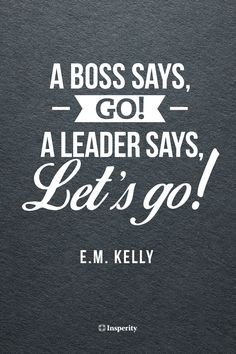 """A boss says, Go! A leader says, Let's go!"" - E.M. Kelly #leadership #motivation #quote http://www.insperity.com/blog/?insperity_topic=leadership-and-management&keywords=&paged=1?utm_source=pinterest&utm_medium=post&utm_campaign=outreach&PID=SocialMedia"
