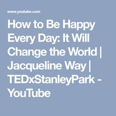 How to Be Happy Every Day: It Will Change the World | Jacqueline Way | TEDxStanleyPark - YouTube