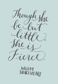 Though she be but little, she is fierce. William Shakespeare, A Midsummer Night's Dream