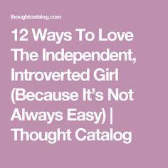 12 Ways To Love The Independent, Introverted Girl (Because It's Not Always Easy)   Thought Catalog