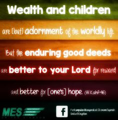 Wealth and children are [but] adornment of the worldly life. But the enduring good deeds are better to your Lord for reward and better for [one's] hope. (Al Kahf:46)