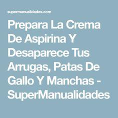 Prepara La Crema De Aspirina Y Desaparece Tus Arrugas, Patas De Gallo Y Manchas - SuperManualidades