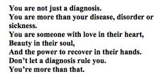 You are not just a diagnosis. You are more than your disease, disorder or sickness. You are someone with love in their heart, Beauty in their soul, And the power to recover in their hands. Don't let a diagnosis rule you. You're more than that.
