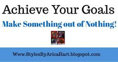STYLES BY ARICA HART: Achieve Your Goals - Make something out of nothing
