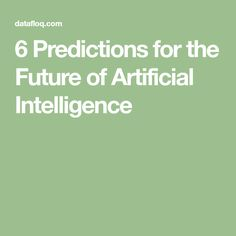 6 Predictions for the Future of Artificial Intelligence