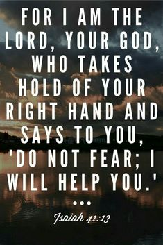 For I am the Lord your God who takes hold of your right hand and says to you Do not fear I will help you Isaiah 4113 Bible verse scripture Christian Inspiration quote Prayer Quotes, Bible Verses Quotes, Bible Scriptures, Spiritual Quotes, Faith Quotes, Jesus Bible, Scriptures Of Encouragement, Verses From The Bible, Bible Book