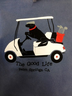 The Good Life t-shirt features a black lab driving. Golf cart! Available at Memento Gift Shop downtown Palm Springs 760-325-1963