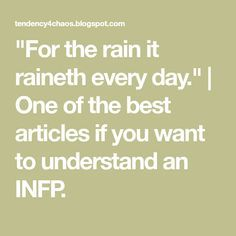 """""""For the rain it raineth every day.""""   One of the best articles if you want to understand an INFP."""