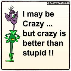 I May Be Crazy - #Crazy, #FunnyQuote, #Quote, #Stupid