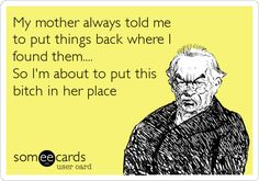 Funny Breakup Ecard: My mother always told me to put things back where I found them.... So I'm about to put this bitch in her place.