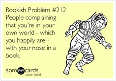 Bookish Problem #212 People complaining that you're in your own world - which you happily are - with your nose in a book.