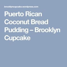 Puerto Rican Coconut Bread Pudding – Brooklyn Cupcake