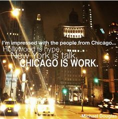 """""""I'm impressed with Chicago...      Hollywood is hype...         New York is talk...            Chicago is work."""""""
