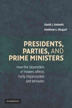 Presidents, Parties, and Prime Ministers: How the Separation of Powers Affects Party Organization and Behavior