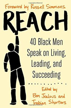 "REACH – 40 Black Men Speak on Living, Leading, and Succeeding   http://ircnewsonline.com/2015/02/23/reach-40-black-men-speak-on-living-leading-and-succeeding/         Reach 40 Black Men Speak on Living, Leading, and Succeeding Edited by Ben Jealous and Trabian Shorters Foreword by Russell Simmons Atria Books Paperback, $15.00 304 pages, Illustrated ISBN: 978-1-4767-9983-4 Book Review by Kam Williams   ""I'm aware that, for black men today, racism is still an obstacle tha"