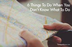 6 things to do when you don't know what to do.