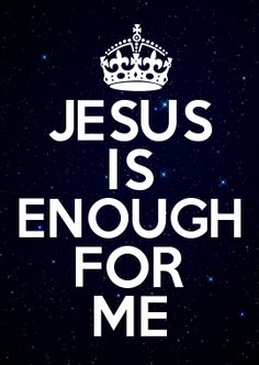 JESUS = Is Enough For Me!