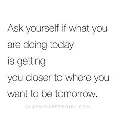 Is what you are about to do today getting you closer to where you want to be tomorrow? https://www.instagram.com/p/BIrr1bVhQyY/?taken-by=classycareergirl