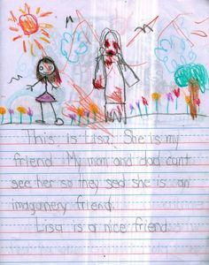 This Little Girls Disturbing Drawings of Her Imaginary Friend Will Freak You Out  This is plain creepy - I don't just mean the pictures. If this really is what it claims to be, the story that unfolds, considering that it was written by a child, is probably THE creepiest of all creepy things.