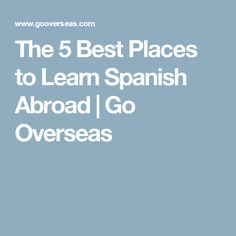 The 5 Best Places to Learn Spanish Abroad | Go Overseas