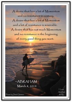 A desire that has a lot of Momentum and no resistance is ecstasy. A desire that has a lot of Momentum and a lot of resistance is miserable. A desire that has not much Momentum and no resistance is the beginning of every good thing you want. *Abraham-Hicks Quotes (AHQ1949)